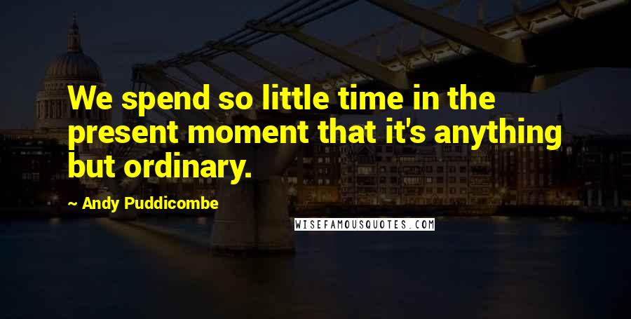Andy Puddicombe quotes: We spend so little time in the present moment that it's anything but ordinary.