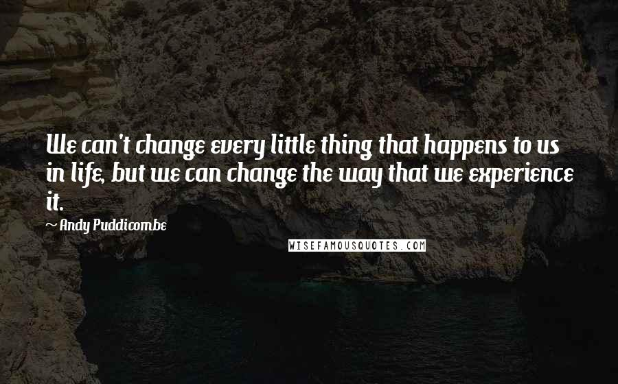 Andy Puddicombe quotes: We can't change every little thing that happens to us in life, but we can change the way that we experience it.