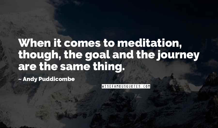 Andy Puddicombe quotes: When it comes to meditation, though, the goal and the journey are the same thing.