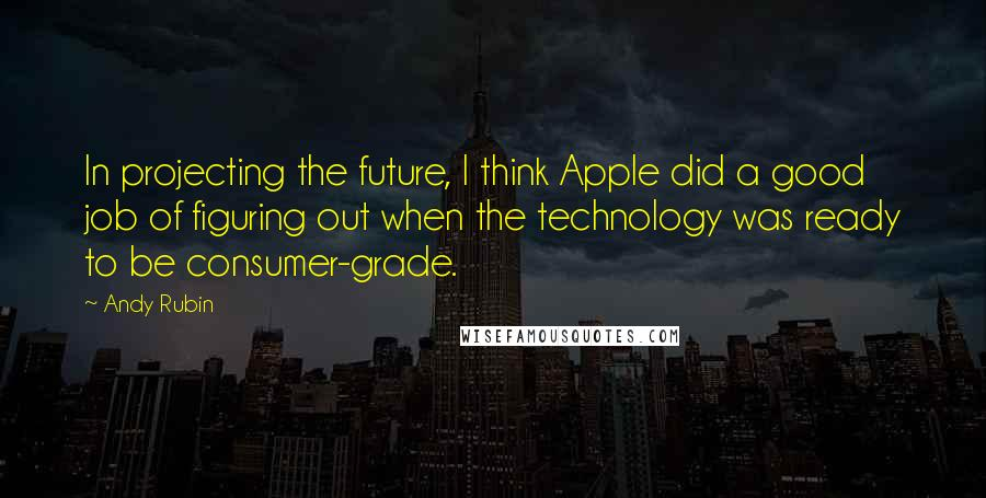 Andy Rubin quotes: In projecting the future, I think Apple did a good job of figuring out when the technology was ready to be consumer-grade.