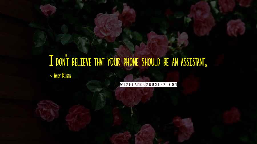 Andy Rubin quotes: I don't believe that your phone should be an assistant,