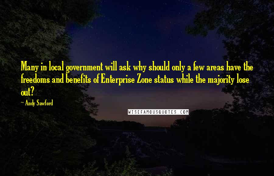 Andy Sawford quotes: Many in local government will ask why should only a few areas have the freedoms and benefits of Enterprise Zone status while the majority lose out?