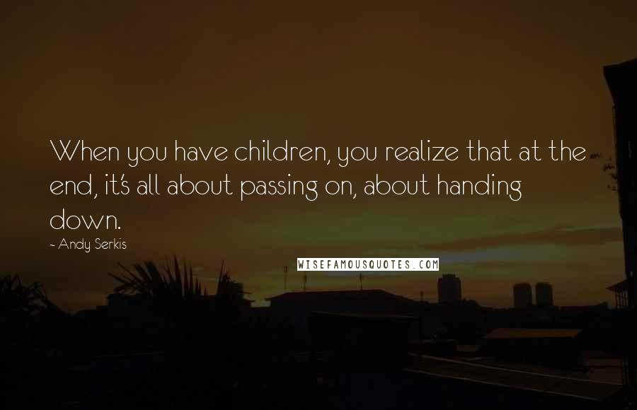 Andy Serkis quotes: When you have children, you realize that at the end, it's all about passing on, about handing down.