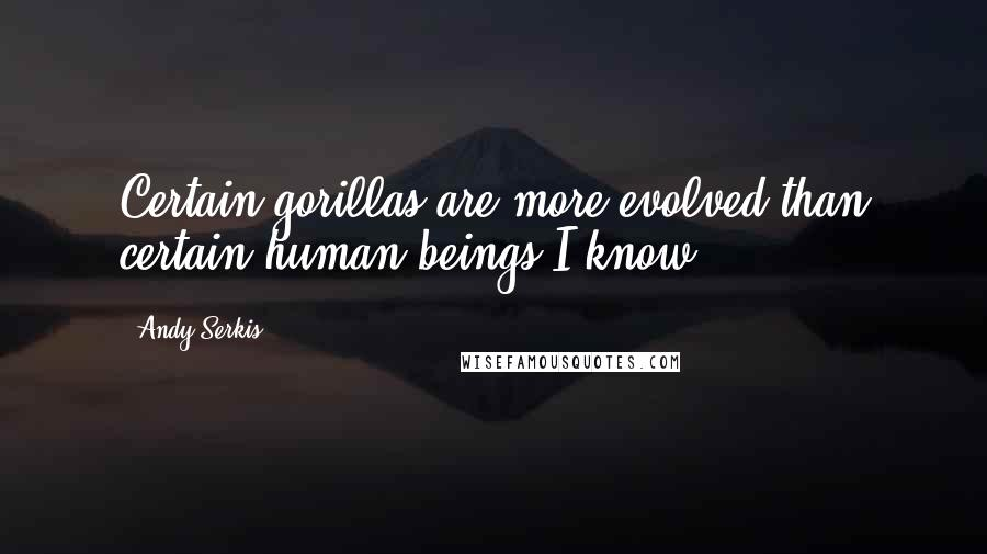Andy Serkis quotes: Certain gorillas are more evolved than certain human beings I know.
