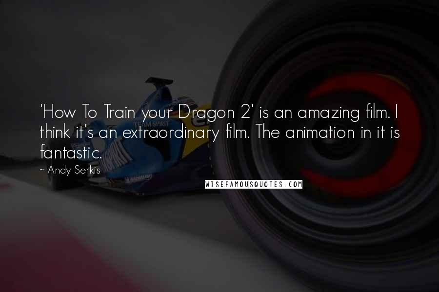 Andy Serkis quotes: 'How To Train your Dragon 2' is an amazing film. I think it's an extraordinary film. The animation in it is fantastic.
