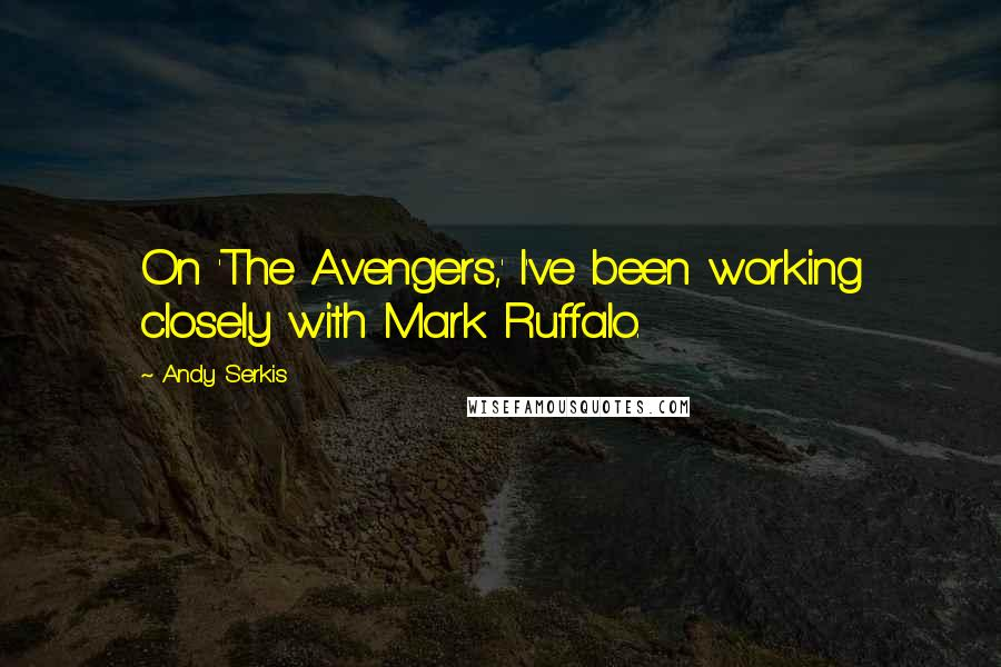 Andy Serkis quotes: On 'The Avengers,' I've been working closely with Mark Ruffalo.