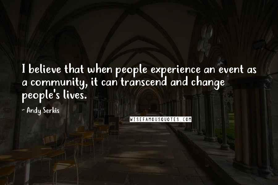 Andy Serkis quotes: I believe that when people experience an event as a community, it can transcend and change people's lives.