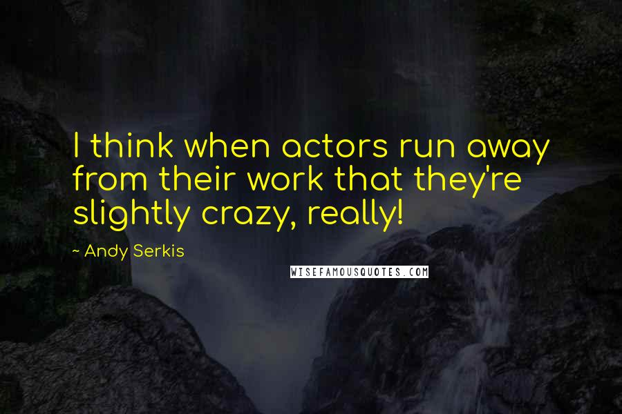 Andy Serkis quotes: I think when actors run away from their work that they're slightly crazy, really!