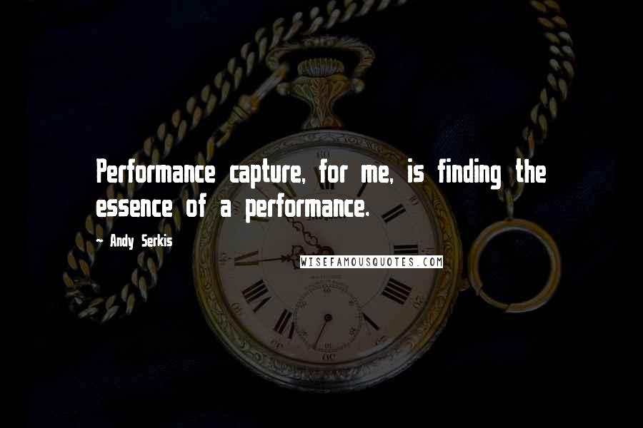 Andy Serkis quotes: Performance capture, for me, is finding the essence of a performance.