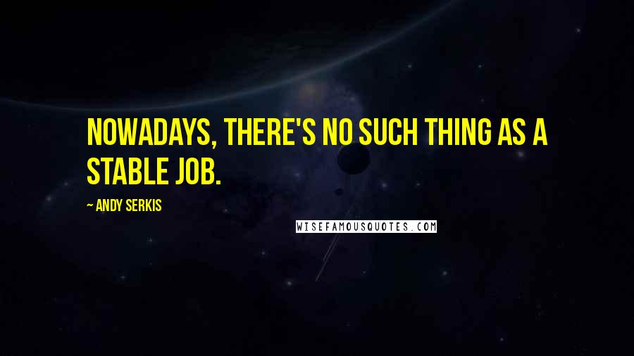 Andy Serkis quotes: Nowadays, there's no such thing as a stable job.