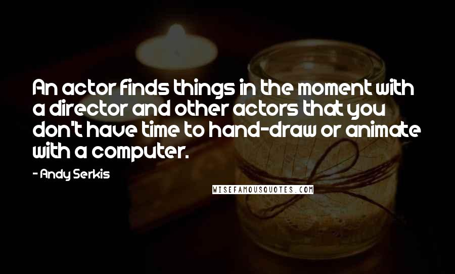 Andy Serkis quotes: An actor finds things in the moment with a director and other actors that you don't have time to hand-draw or animate with a computer.