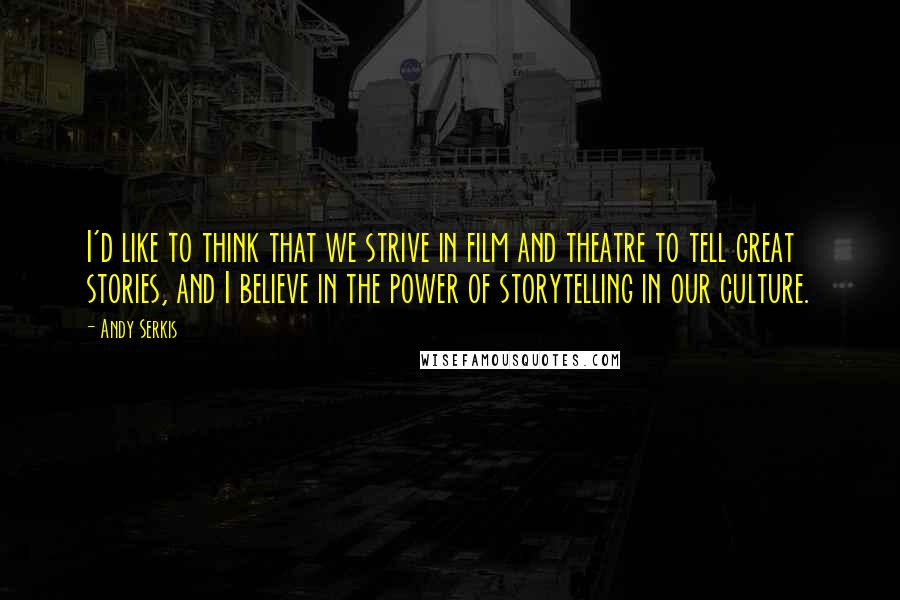 Andy Serkis quotes: I'd like to think that we strive in film and theatre to tell great stories, and I believe in the power of storytelling in our culture.
