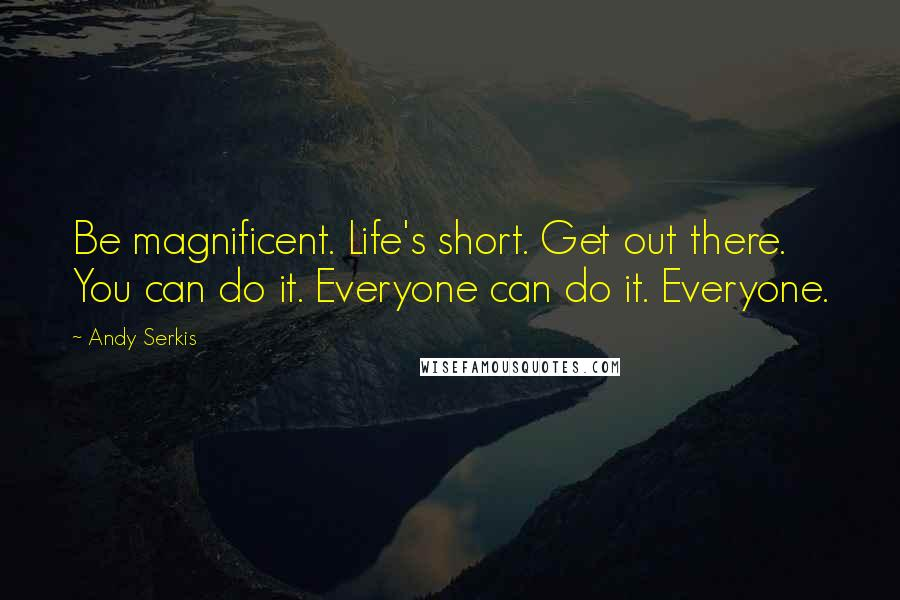 Andy Serkis quotes: Be magnificent. Life's short. Get out there. You can do it. Everyone can do it. Everyone.