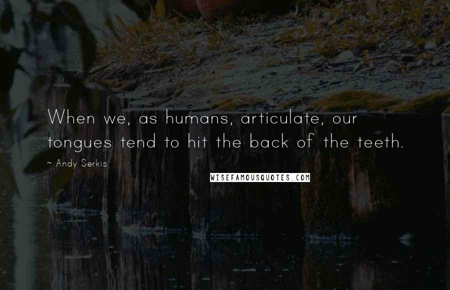 Andy Serkis quotes: When we, as humans, articulate, our tongues tend to hit the back of the teeth.
