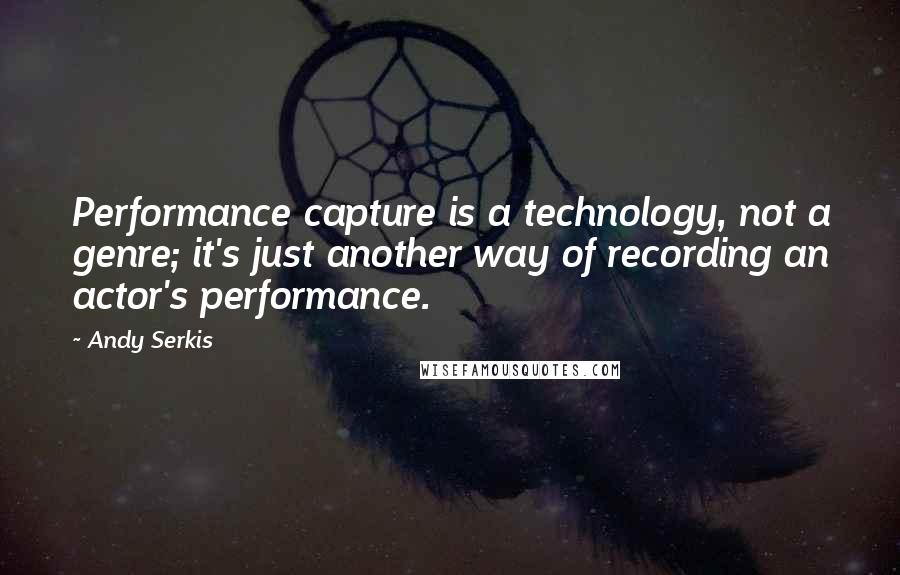 Andy Serkis quotes: Performance capture is a technology, not a genre; it's just another way of recording an actor's performance.