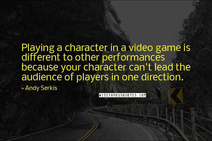 Andy Serkis quotes: Playing a character in a video game is different to other performances because your character can't lead the audience of players in one direction.