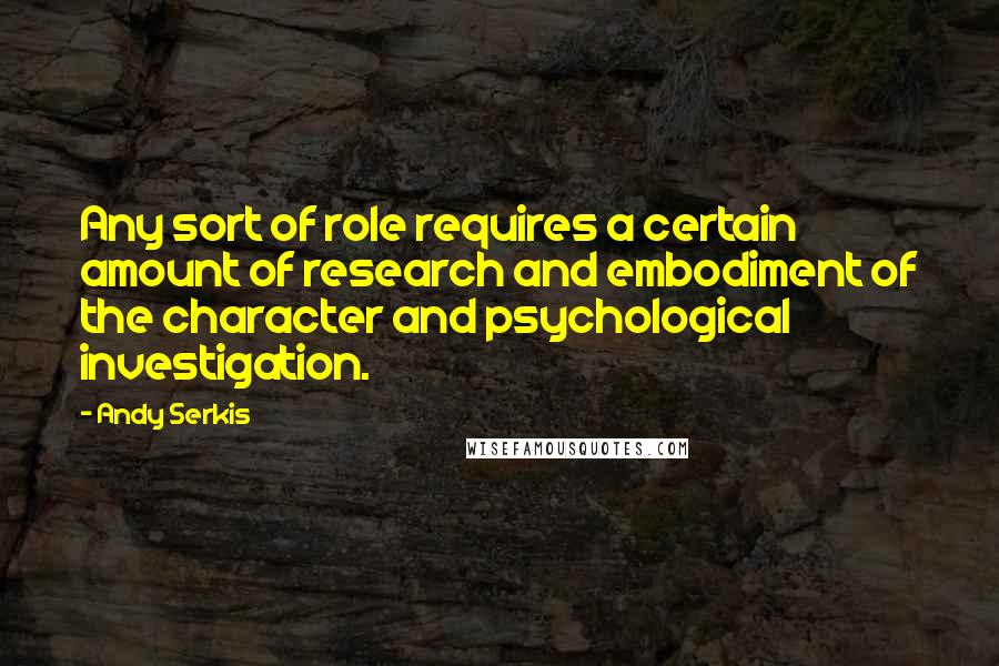 Andy Serkis quotes: Any sort of role requires a certain amount of research and embodiment of the character and psychological investigation.