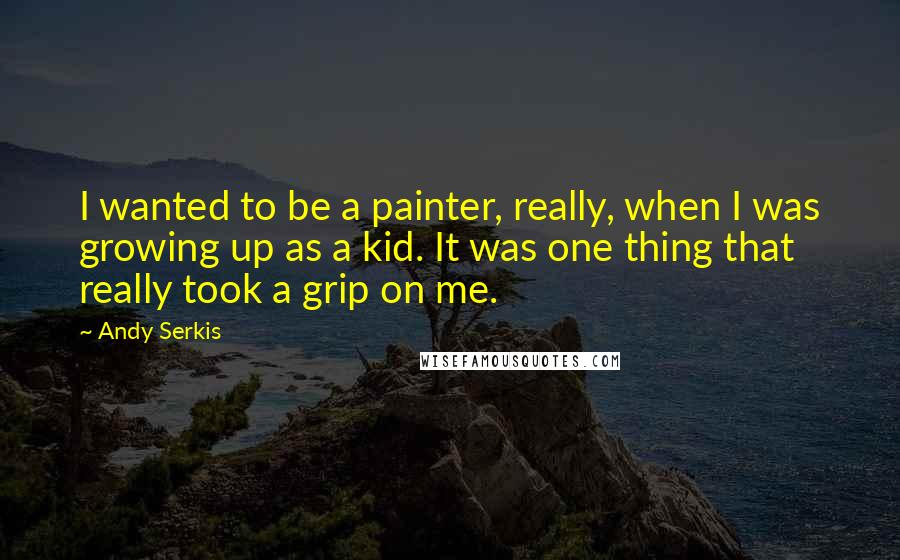 Andy Serkis quotes: I wanted to be a painter, really, when I was growing up as a kid. It was one thing that really took a grip on me.