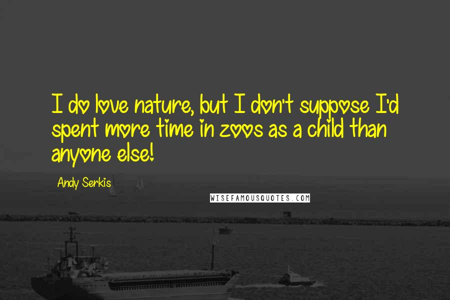 Andy Serkis quotes: I do love nature, but I don't suppose I'd spent more time in zoos as a child than anyone else!