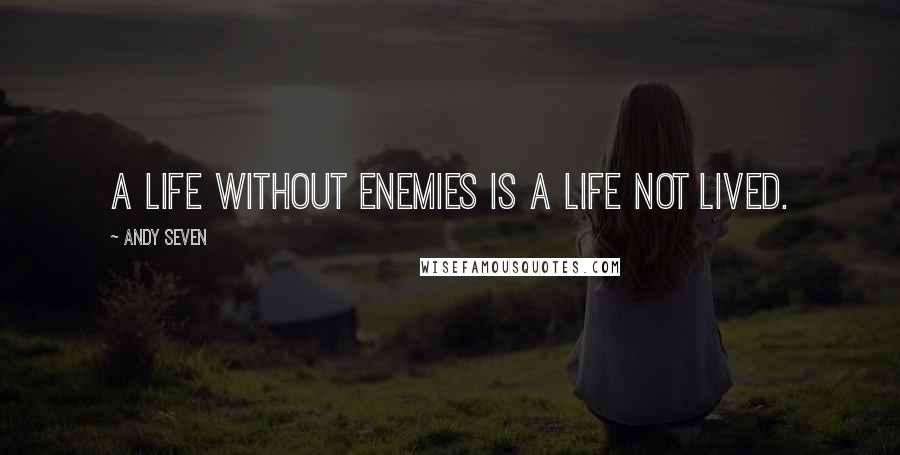 Andy Seven quotes: A life without enemies is a life not lived.