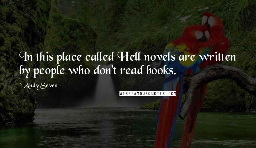 Andy Seven quotes: In this place called Hell novels are written by people who don't read books.