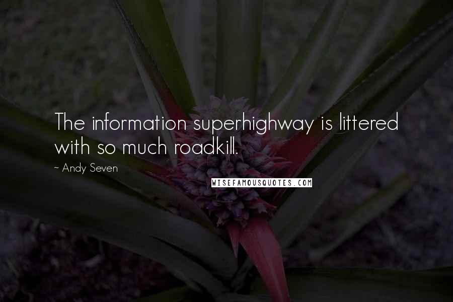 Andy Seven quotes: The information superhighway is littered with so much roadkill.