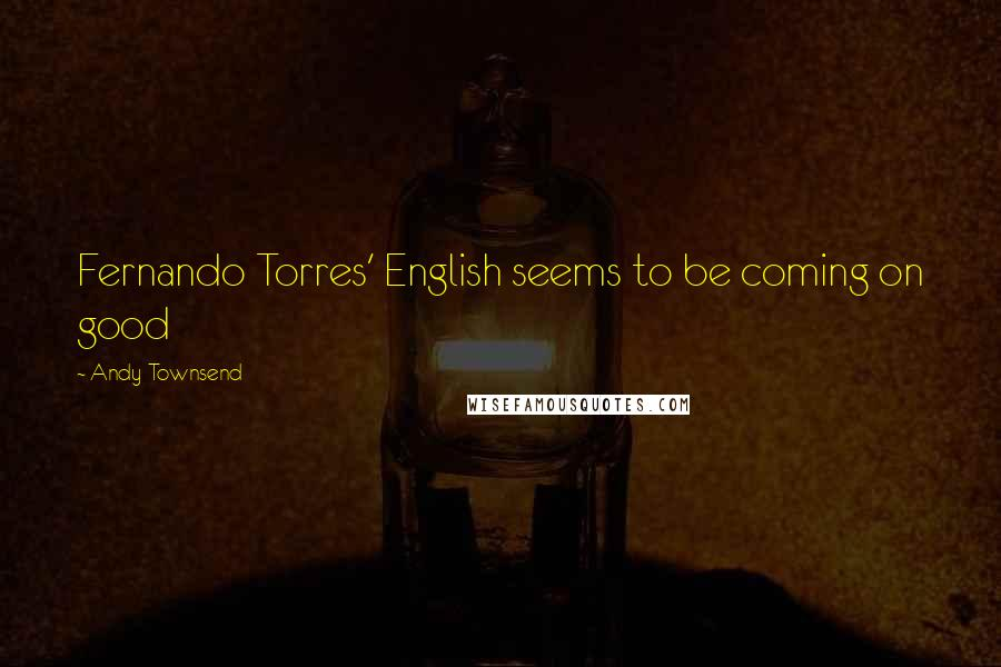 Andy Townsend quotes: Fernando Torres' English seems to be coming on good