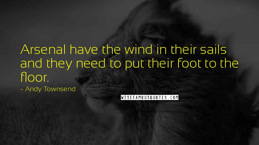 Andy Townsend quotes: Arsenal have the wind in their sails and they need to put their foot to the floor.