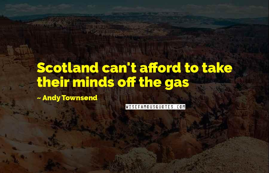 Andy Townsend quotes: Scotland can't afford to take their minds off the gas