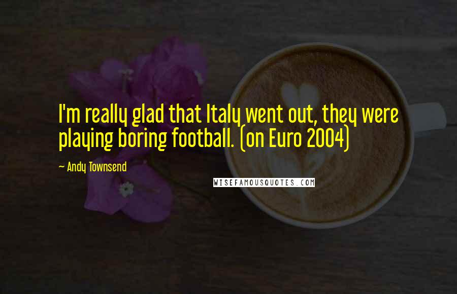 Andy Townsend quotes: I'm really glad that Italy went out, they were playing boring football. (on Euro 2004)