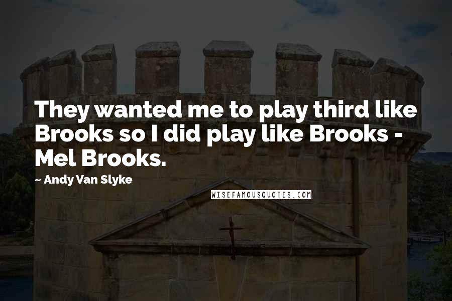 Andy Van Slyke quotes: They wanted me to play third like Brooks so I did play like Brooks - Mel Brooks.