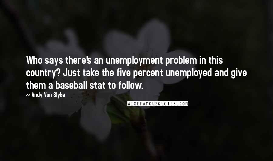 Andy Van Slyke quotes: Who says there's an unemployment problem in this country? Just take the five percent unemployed and give them a baseball stat to follow.