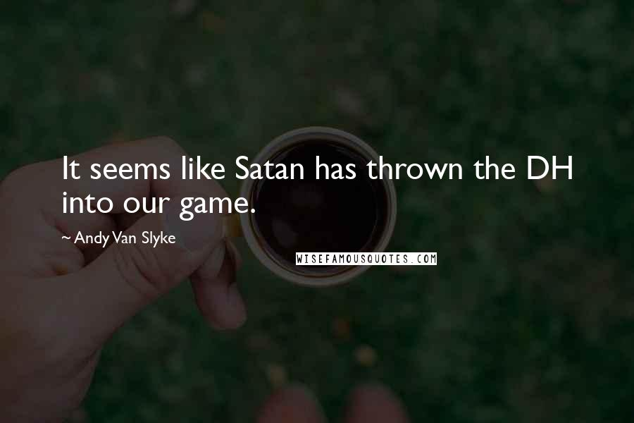 Andy Van Slyke quotes: It seems like Satan has thrown the DH into our game.