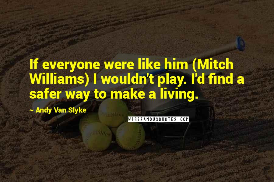 Andy Van Slyke quotes: If everyone were like him (Mitch Williams) I wouldn't play. I'd find a safer way to make a living.