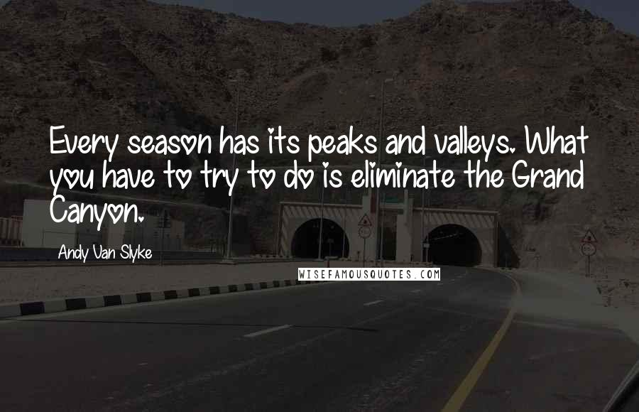 Andy Van Slyke quotes: Every season has its peaks and valleys. What you have to try to do is eliminate the Grand Canyon.