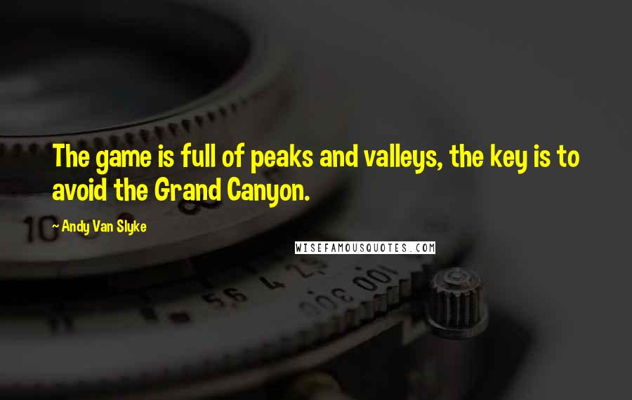 Andy Van Slyke quotes: The game is full of peaks and valleys, the key is to avoid the Grand Canyon.