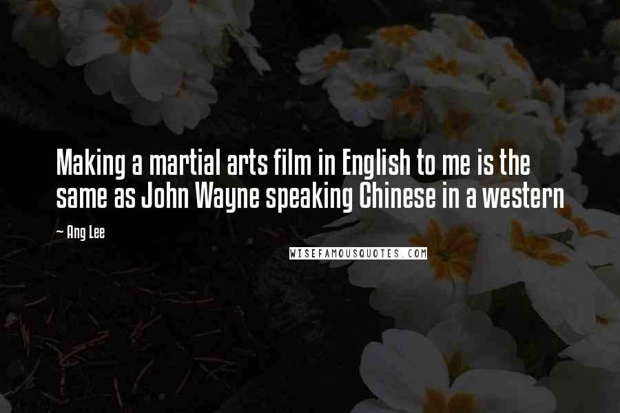 Ang Lee quotes: Making a martial arts film in English to me is the same as John Wayne speaking Chinese in a western