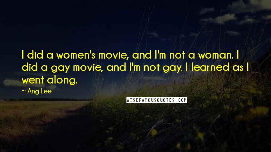 Ang Lee quotes: I did a women's movie, and I'm not a woman. I did a gay movie, and I'm not gay. I learned as I went along.