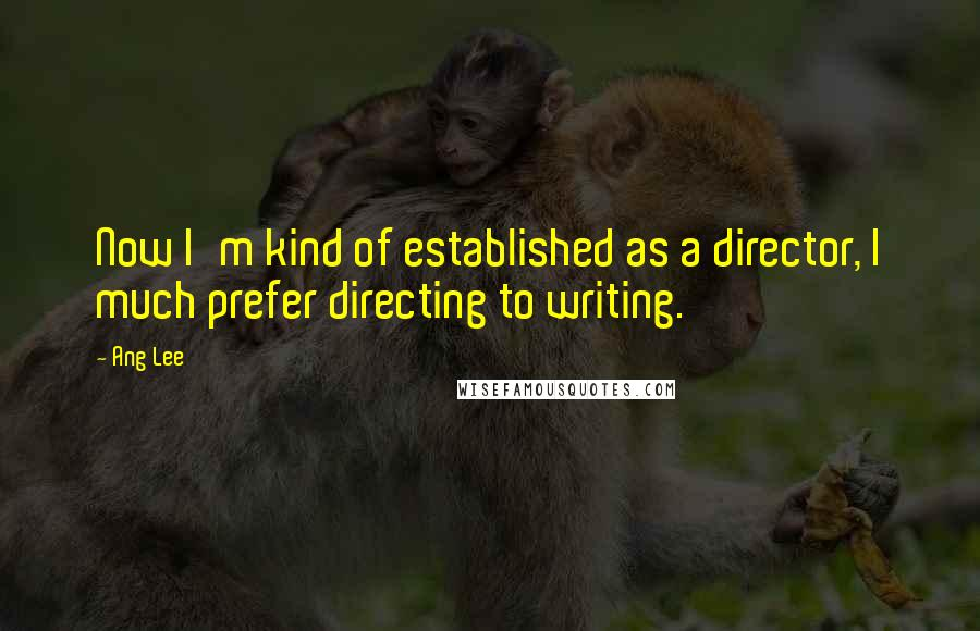 Ang Lee quotes: Now I'm kind of established as a director, I much prefer directing to writing.