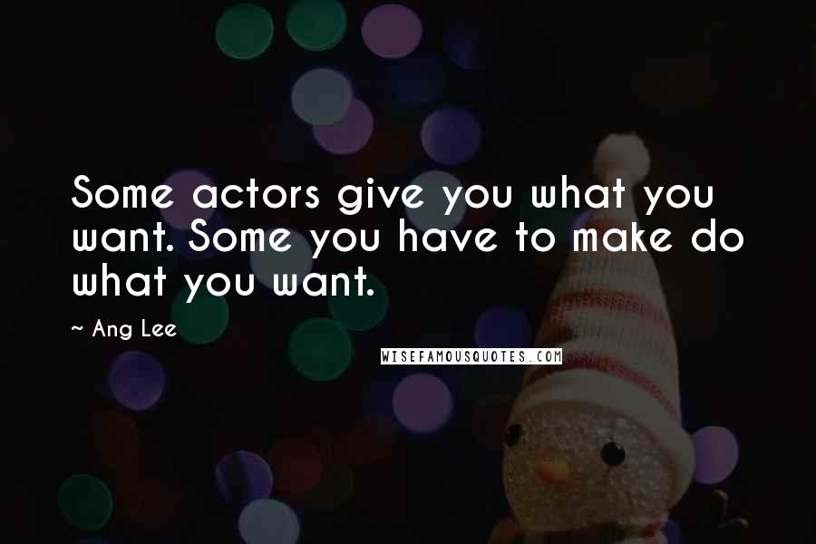 Ang Lee quotes: Some actors give you what you want. Some you have to make do what you want.