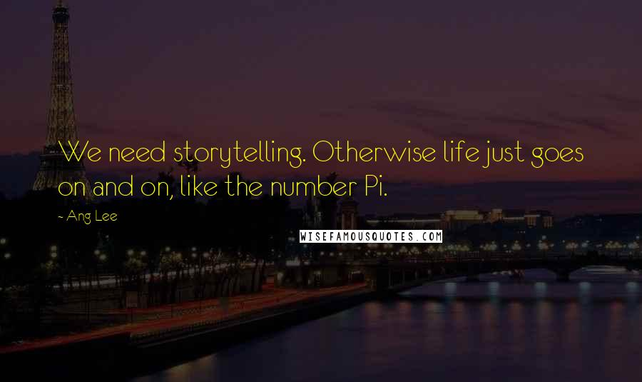 Ang Lee quotes: We need storytelling. Otherwise life just goes on and on, like the number Pi.