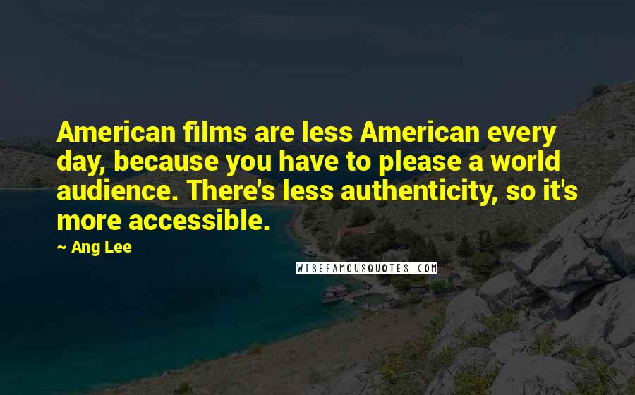 Ang Lee quotes: American films are less American every day, because you have to please a world audience. There's less authenticity, so it's more accessible.