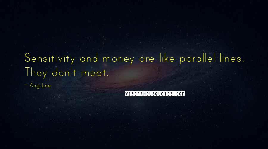 Ang Lee quotes: Sensitivity and money are like parallel lines. They don't meet.