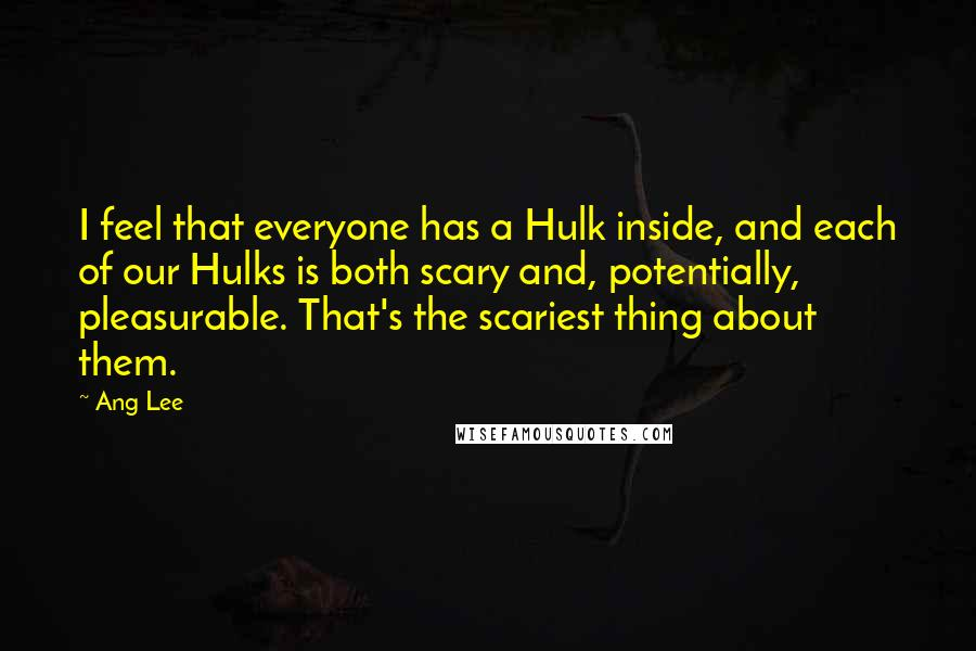 Ang Lee quotes: I feel that everyone has a Hulk inside, and each of our Hulks is both scary and, potentially, pleasurable. That's the scariest thing about them.
