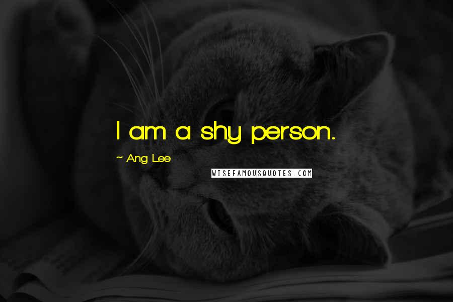 Ang Lee quotes: I am a shy person.