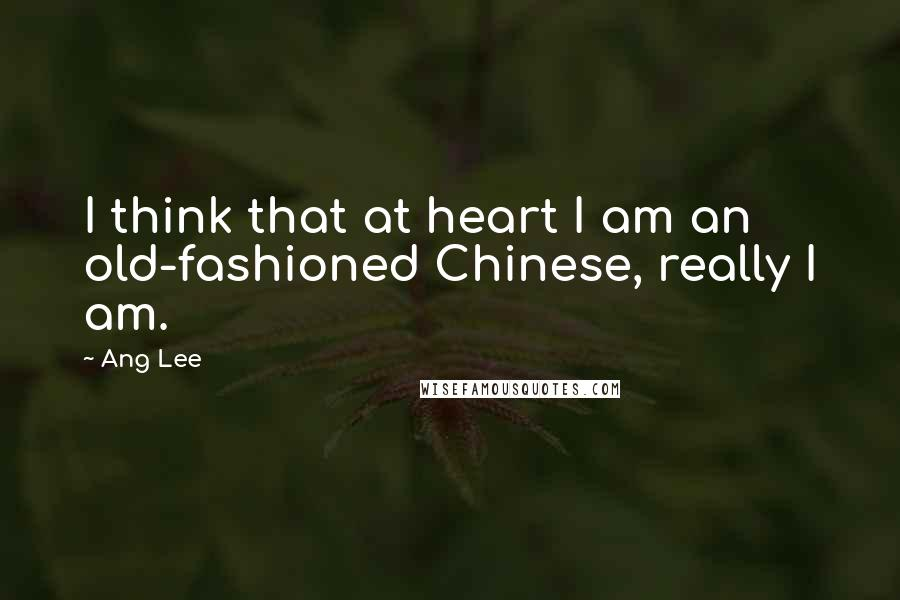 Ang Lee quotes: I think that at heart I am an old-fashioned Chinese, really I am.
