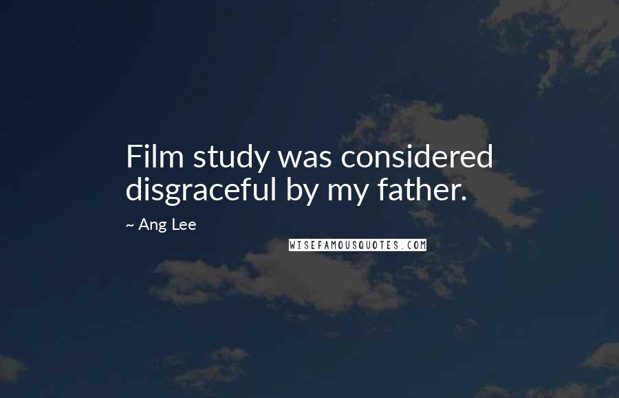Ang Lee quotes: Film study was considered disgraceful by my father.