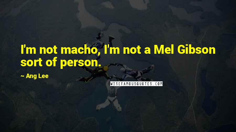 Ang Lee quotes: I'm not macho, I'm not a Mel Gibson sort of person.