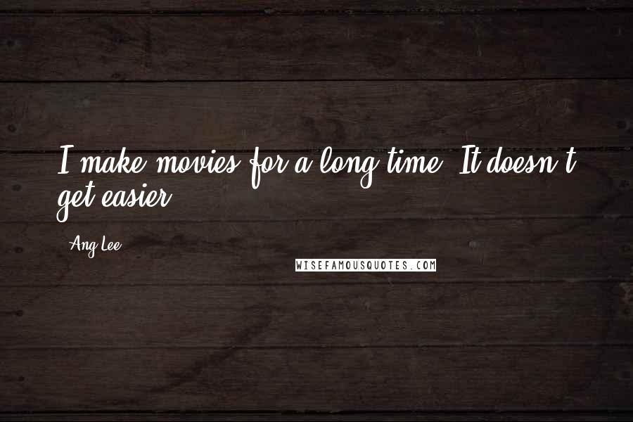 Ang Lee quotes: I make movies for a long time. It doesn't get easier.