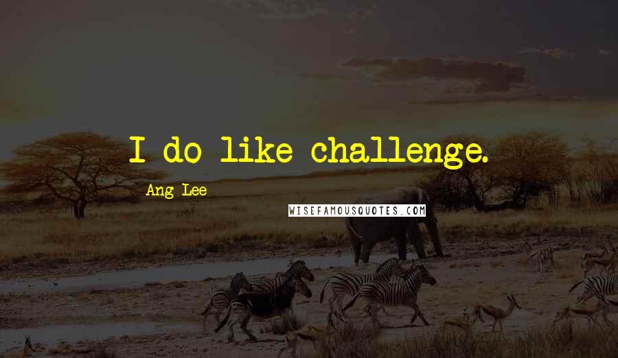 Ang Lee quotes: I do like challenge.